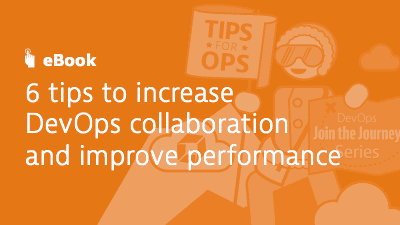 6 Tips to Increase DevOps Collaboration and Improve Performance