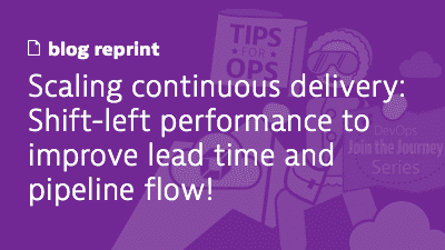 Scaling continuous delivery: Shift-left performance to improve lead time and pipeline flow!