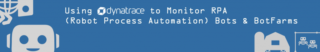 Using Dynatrace to Monitor RPA (Robotic Process Automation) Robots and BotFarms.
