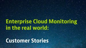 Enterprise Cloud Monitoring in the real world: Customer Stories